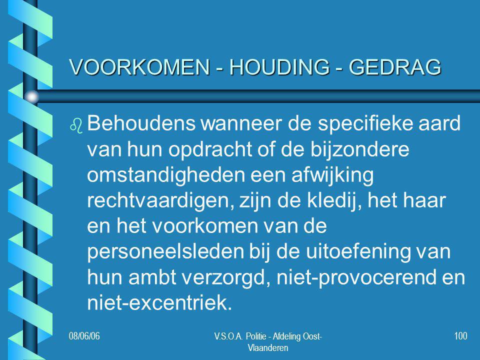 08/06/06V.S.O.A. Politie - Afdeling Oost- Vlaanderen 100 VOORKOMEN - HOUDING - GEDRAG b b Behoudens wanneer de specifieke aard van hun opdracht of de
