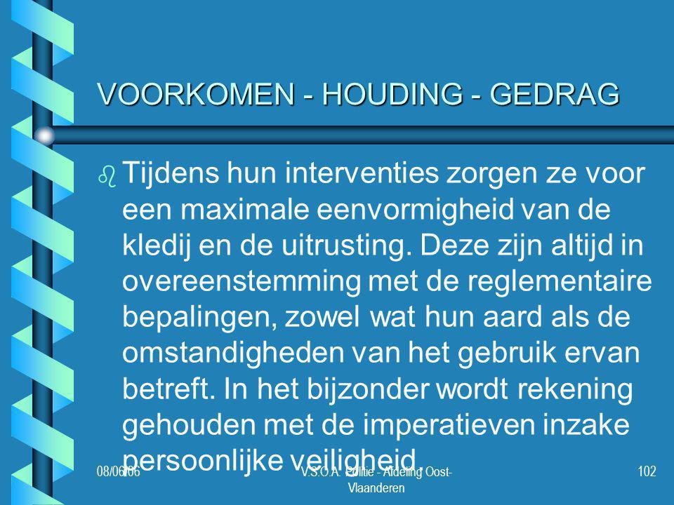 08/06/06V.S.O.A. Politie - Afdeling Oost- Vlaanderen 102 VOORKOMEN - HOUDING - GEDRAG b b Tijdens hun interventies zorgen ze voor een maximale eenvorm