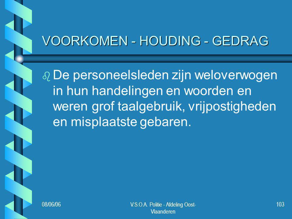 08/06/06V.S.O.A. Politie - Afdeling Oost- Vlaanderen 103 VOORKOMEN - HOUDING - GEDRAG b b De personeelsleden zijn weloverwogen in hun handelingen en w