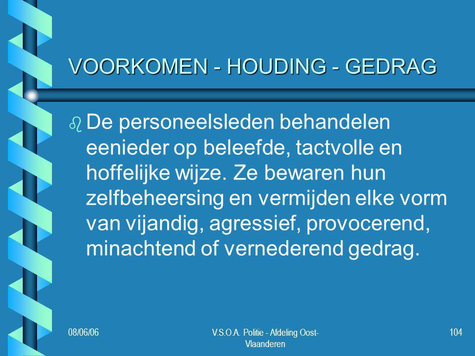 08/06/06V.S.O.A. Politie - Afdeling Oost- Vlaanderen 104 VOORKOMEN - HOUDING - GEDRAG b b De personeelsleden behandelen eenieder op beleefde, tactvoll
