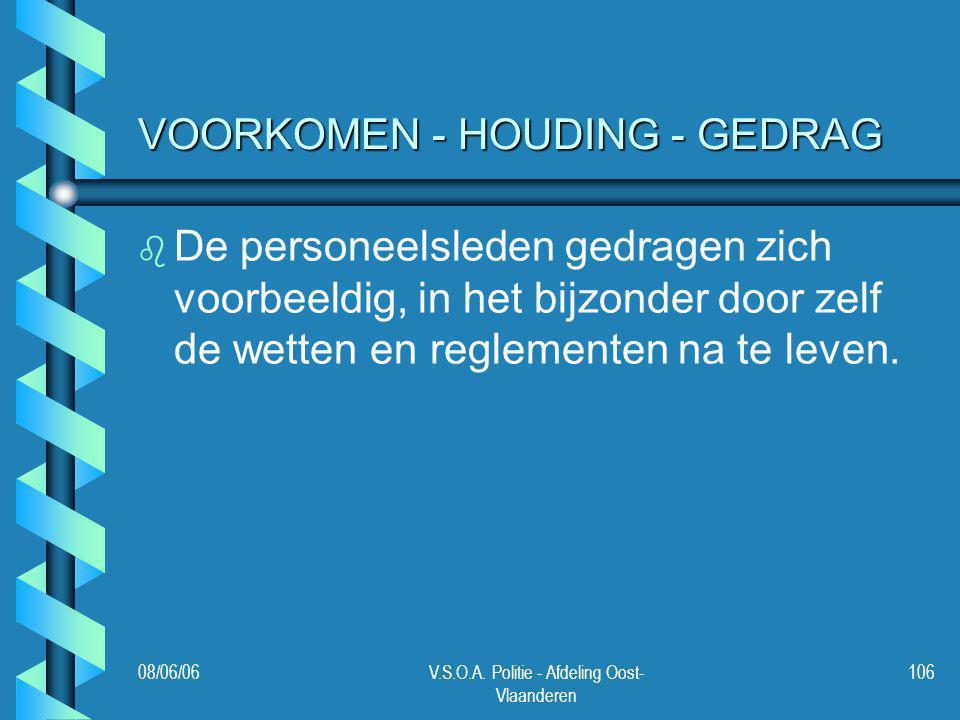 08/06/06V.S.O.A. Politie - Afdeling Oost- Vlaanderen 106 VOORKOMEN - HOUDING - GEDRAG b b De personeelsleden gedragen zich voorbeeldig, in het bijzond