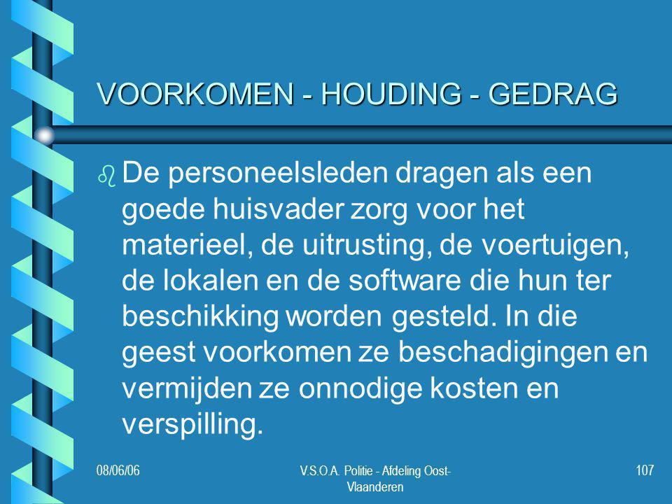 08/06/06V.S.O.A. Politie - Afdeling Oost- Vlaanderen 107 VOORKOMEN - HOUDING - GEDRAG b b De personeelsleden dragen als een goede huisvader zorg voor