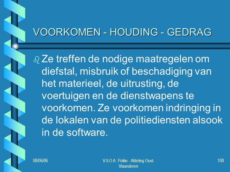 08/06/06V.S.O.A. Politie - Afdeling Oost- Vlaanderen 108 VOORKOMEN - HOUDING - GEDRAG b b Ze treffen de nodige maatregelen om diefstal, misbruik of be