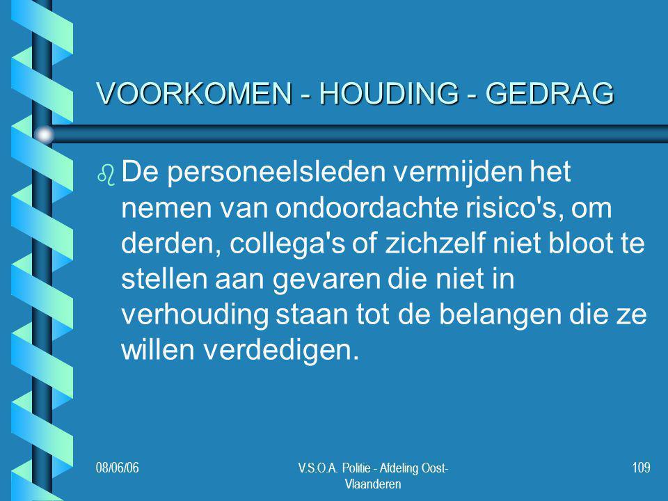 08/06/06V.S.O.A. Politie - Afdeling Oost- Vlaanderen 109 VOORKOMEN - HOUDING - GEDRAG b b De personeelsleden vermijden het nemen van ondoordachte risi