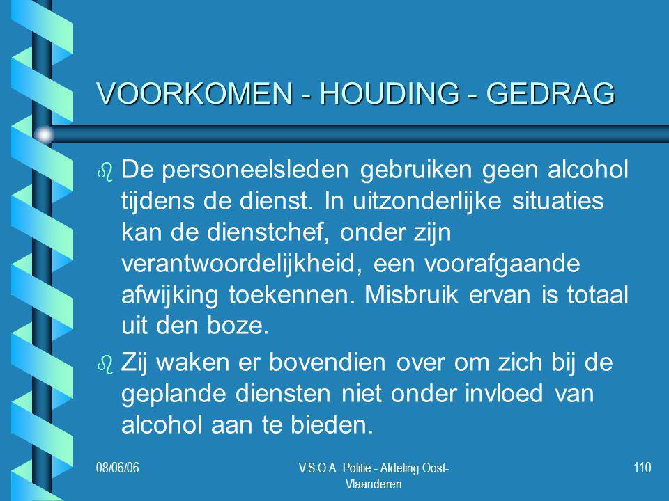 08/06/06V.S.O.A. Politie - Afdeling Oost- Vlaanderen 110 VOORKOMEN - HOUDING - GEDRAG b b De personeelsleden gebruiken geen alcohol tijdens de dienst.