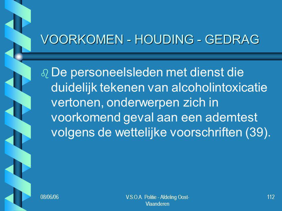 08/06/06V.S.O.A. Politie - Afdeling Oost- Vlaanderen 112 VOORKOMEN - HOUDING - GEDRAG b b De personeelsleden met dienst die duidelijk tekenen van alco