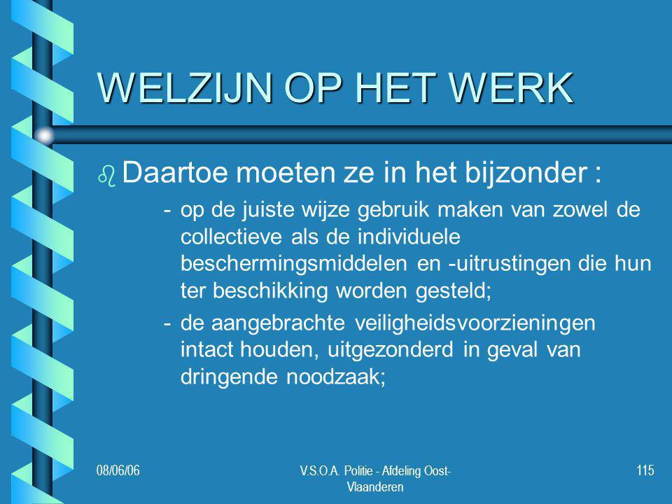 08/06/06V.S.O.A. Politie - Afdeling Oost- Vlaanderen 115 WELZIJN OP HET WERK b b Daartoe moeten ze in het bijzonder : - -op de juiste wijze gebruik ma