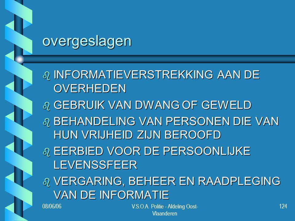 08/06/06V.S.O.A. Politie - Afdeling Oost- Vlaanderen 124 overgeslagen b INFORMATIEVERSTREKKING AAN DE OVERHEDEN b GEBRUIK VAN DWANG OF GEWELD b BEHAND