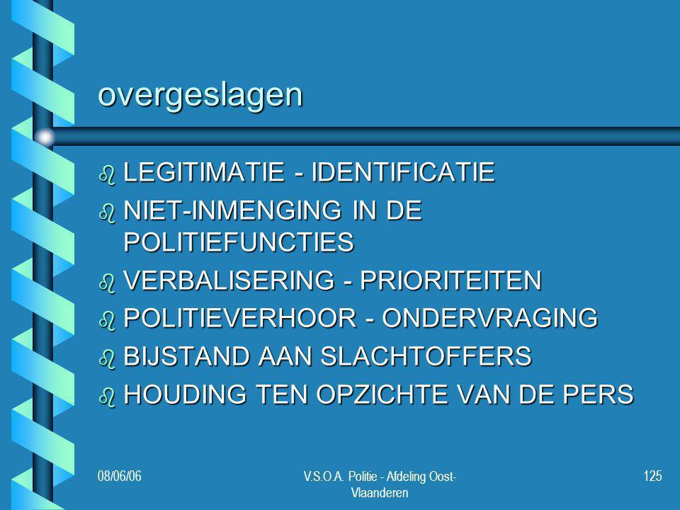 08/06/06V.S.O.A. Politie - Afdeling Oost- Vlaanderen 125 overgeslagen b LEGITIMATIE - IDENTIFICATIE b NIET-INMENGING IN DE POLITIEFUNCTIES b VERBALISE