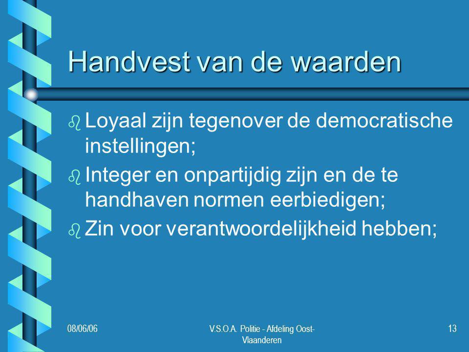 08/06/06V.S.O.A. Politie - Afdeling Oost- Vlaanderen 13 Handvest van de waarden b b Loyaal zijn tegenover de democratische instellingen; b b Integer e