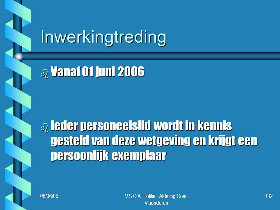 08/06/06V.S.O.A. Politie - Afdeling Oost- Vlaanderen 132 Inwerkingtreding b Vanaf 01 juni 2006 b Ieder personeelslid wordt in kennis gesteld van deze