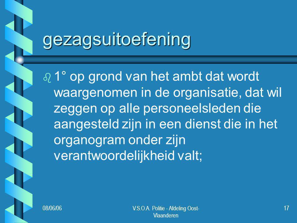 08/06/06V.S.O.A. Politie - Afdeling Oost- Vlaanderen 17 gezagsuitoefening b b 1° op grond van het ambt dat wordt waargenomen in de organisatie, dat wi