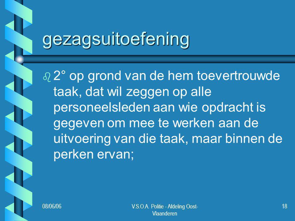 08/06/06V.S.O.A. Politie - Afdeling Oost- Vlaanderen 18 gezagsuitoefening b b 2° op grond van de hem toevertrouwde taak, dat wil zeggen op alle person