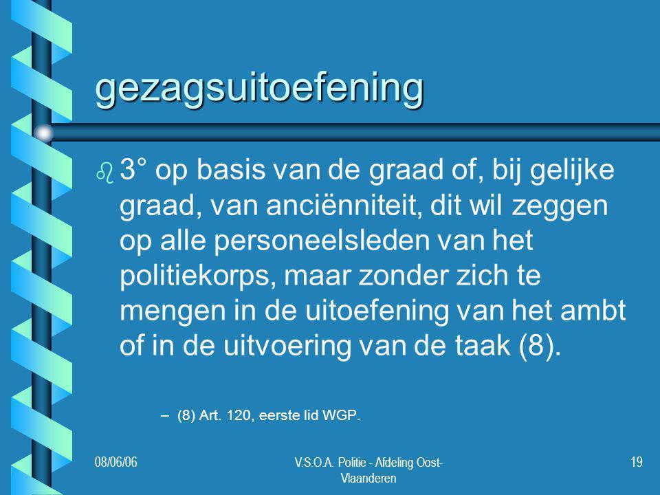 08/06/06V.S.O.A. Politie - Afdeling Oost- Vlaanderen 19 gezagsuitoefening b b 3° op basis van de graad of, bij gelijke graad, van anciënniteit, dit wi