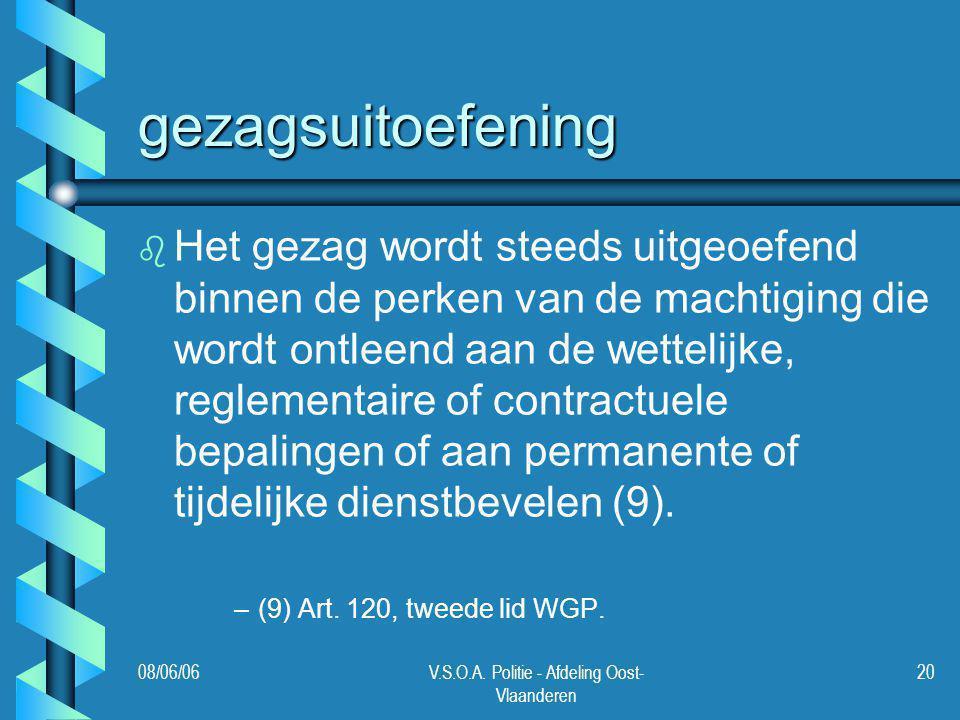 08/06/06V.S.O.A. Politie - Afdeling Oost- Vlaanderen 20 gezagsuitoefening b b Het gezag wordt steeds uitgeoefend binnen de perken van de machtiging di