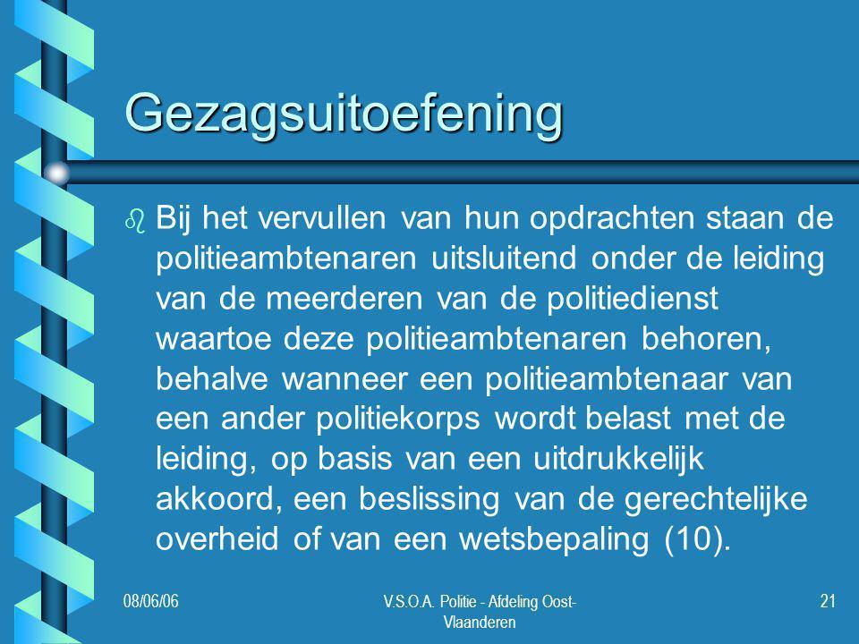 08/06/06V.S.O.A. Politie - Afdeling Oost- Vlaanderen 21 Gezagsuitoefening b b Bij het vervullen van hun opdrachten staan de politieambtenaren uitsluit