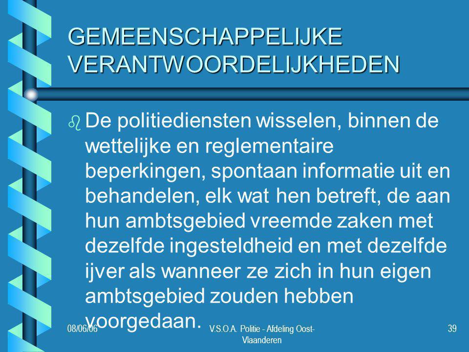 08/06/06V.S.O.A. Politie - Afdeling Oost- Vlaanderen 39 GEMEENSCHAPPELIJKE VERANTWOORDELIJKHEDEN b b De politiediensten wisselen, binnen de wettelijke