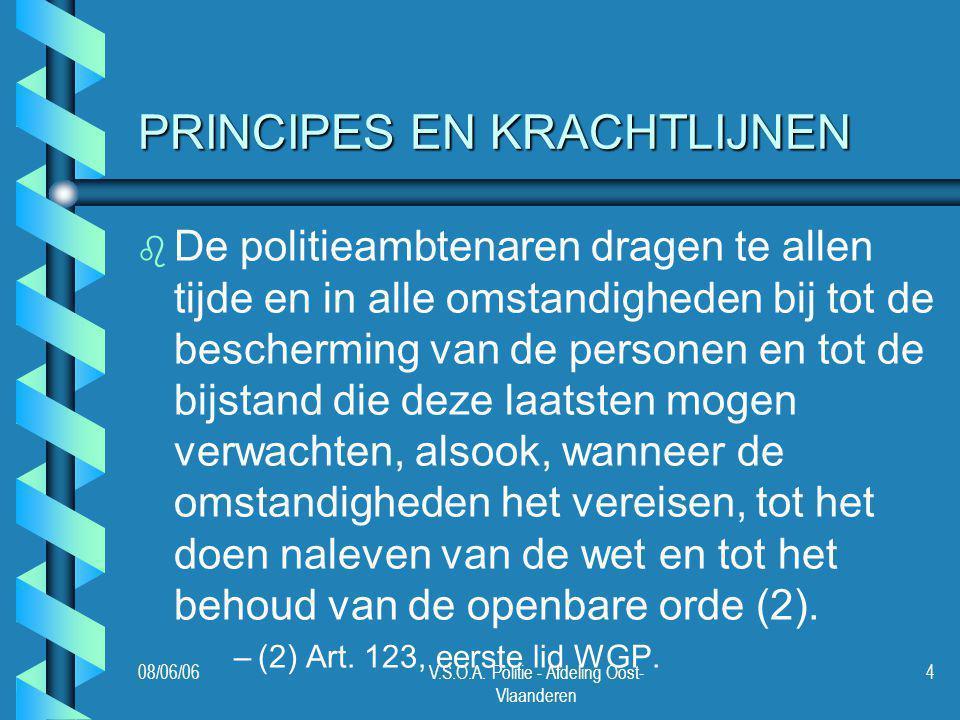 08/06/06V.S.O.A. Politie - Afdeling Oost- Vlaanderen 4 PRINCIPES EN KRACHTLIJNEN b b De politieambtenaren dragen te allen tijde en in alle omstandighe