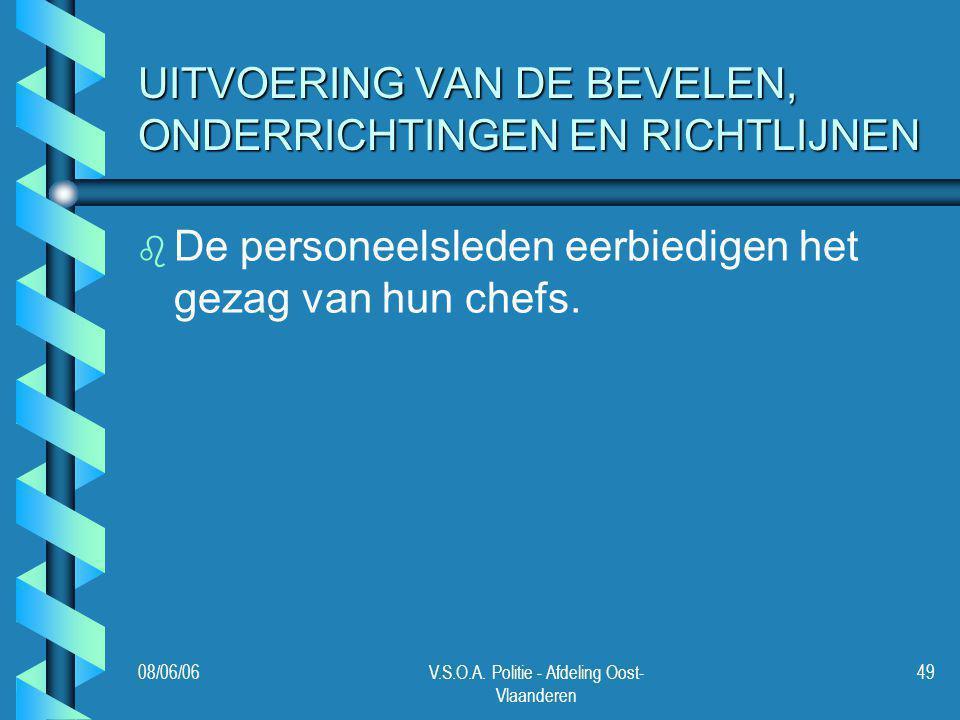 08/06/06V.S.O.A. Politie - Afdeling Oost- Vlaanderen 49 UITVOERING VAN DE BEVELEN, ONDERRICHTINGEN EN RICHTLIJNEN b b De personeelsleden eerbiedigen h