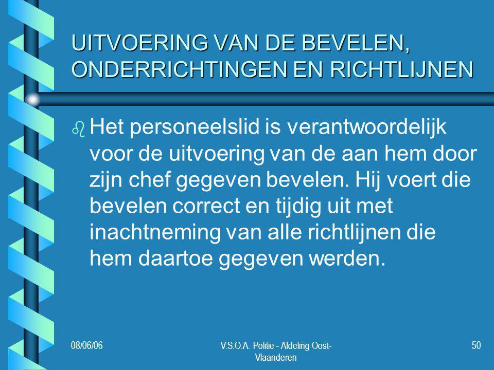 08/06/06V.S.O.A. Politie - Afdeling Oost- Vlaanderen 50 UITVOERING VAN DE BEVELEN, ONDERRICHTINGEN EN RICHTLIJNEN b b Het personeelslid is verantwoord
