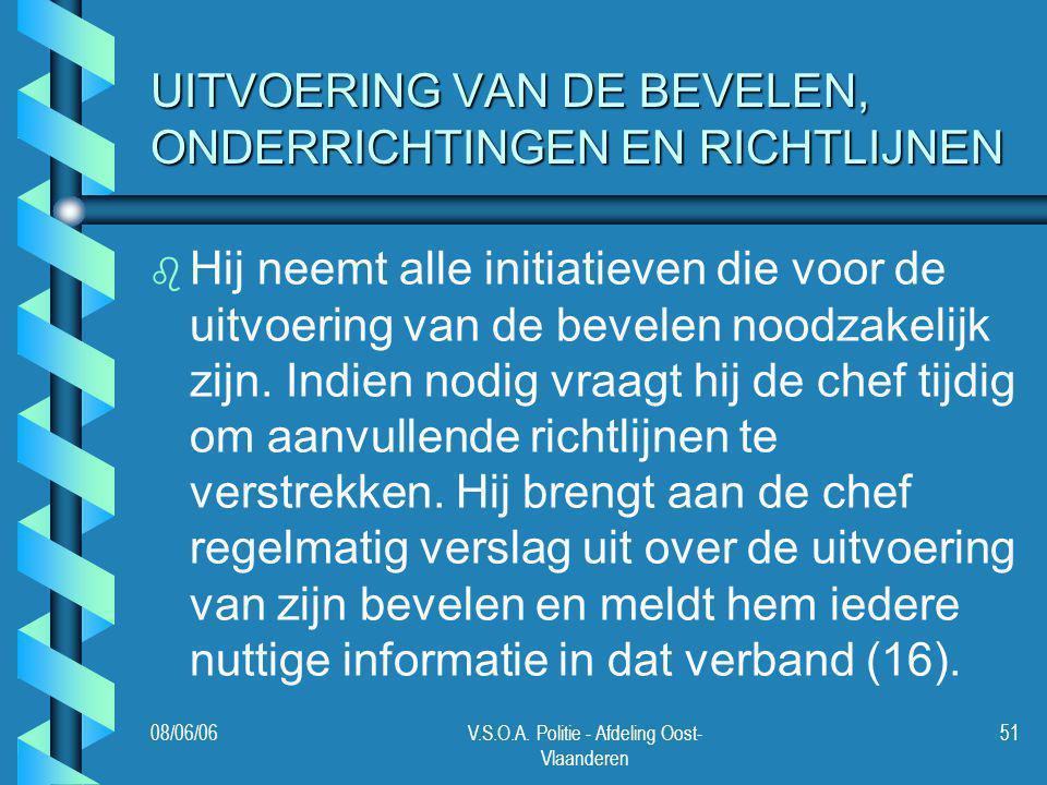 08/06/06V.S.O.A. Politie - Afdeling Oost- Vlaanderen 51 UITVOERING VAN DE BEVELEN, ONDERRICHTINGEN EN RICHTLIJNEN b b Hij neemt alle initiatieven die