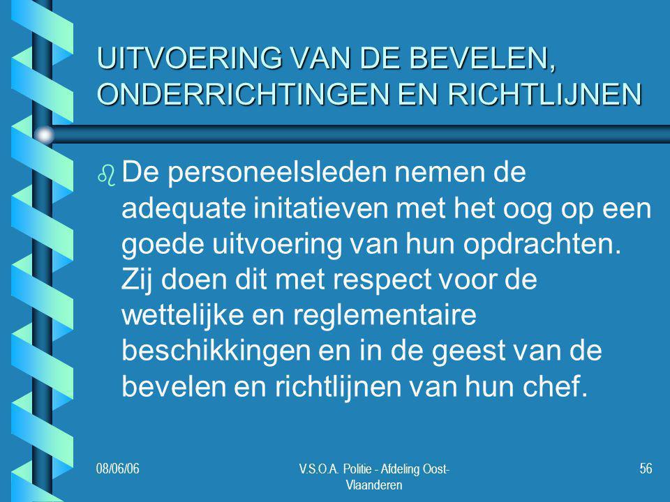 08/06/06V.S.O.A. Politie - Afdeling Oost- Vlaanderen 56 UITVOERING VAN DE BEVELEN, ONDERRICHTINGEN EN RICHTLIJNEN b b De personeelsleden nemen de adeq