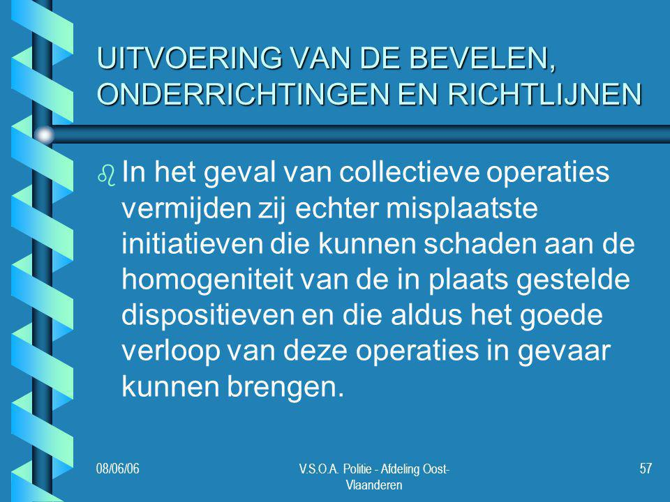 08/06/06V.S.O.A. Politie - Afdeling Oost- Vlaanderen 57 UITVOERING VAN DE BEVELEN, ONDERRICHTINGEN EN RICHTLIJNEN b b In het geval van collectieve ope
