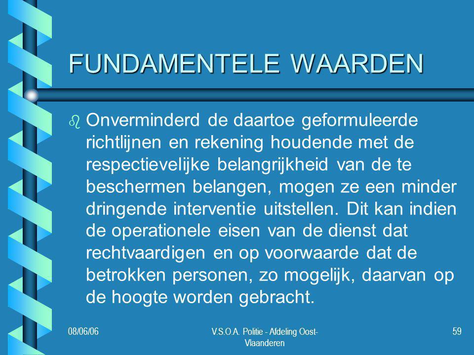 08/06/06V.S.O.A. Politie - Afdeling Oost- Vlaanderen 59 FUNDAMENTELE WAARDEN b b Onverminderd de daartoe geformuleerde richtlijnen en rekening houdend