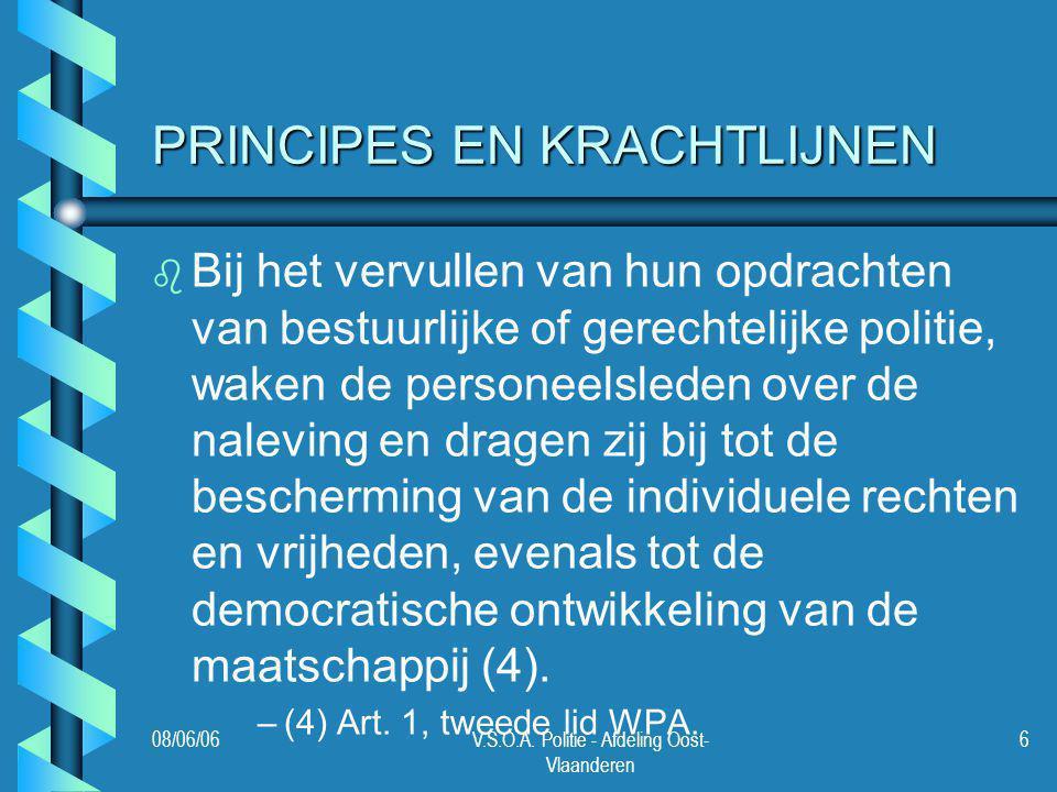 08/06/06V.S.O.A. Politie - Afdeling Oost- Vlaanderen 6 PRINCIPES EN KRACHTLIJNEN b b Bij het vervullen van hun opdrachten van bestuurlijke of gerechte