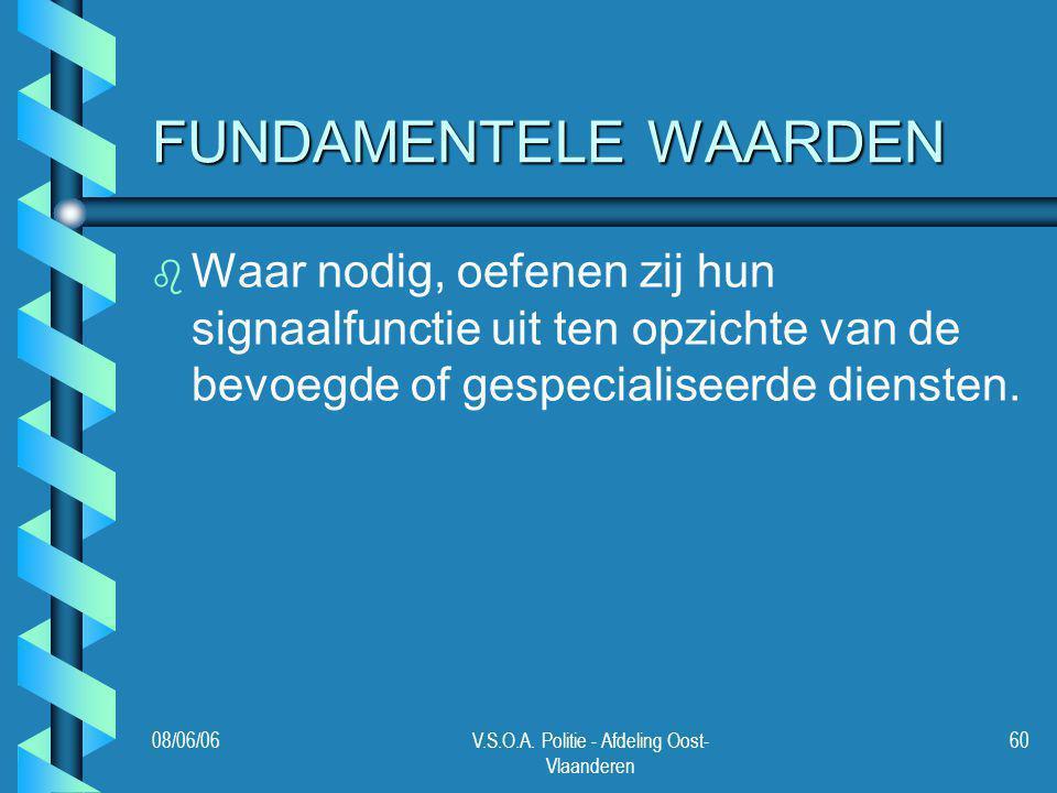 08/06/06V.S.O.A. Politie - Afdeling Oost- Vlaanderen 60 FUNDAMENTELE WAARDEN b b Waar nodig, oefenen zij hun signaalfunctie uit ten opzichte van de be