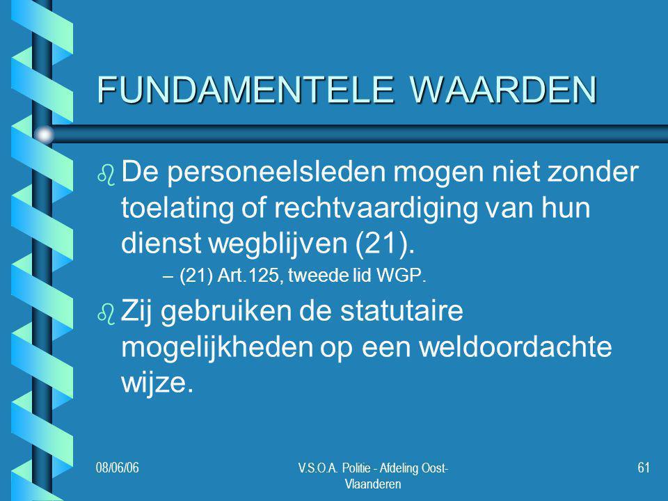 08/06/06V.S.O.A. Politie - Afdeling Oost- Vlaanderen 61 FUNDAMENTELE WAARDEN b b De personeelsleden mogen niet zonder toelating of rechtvaardiging van