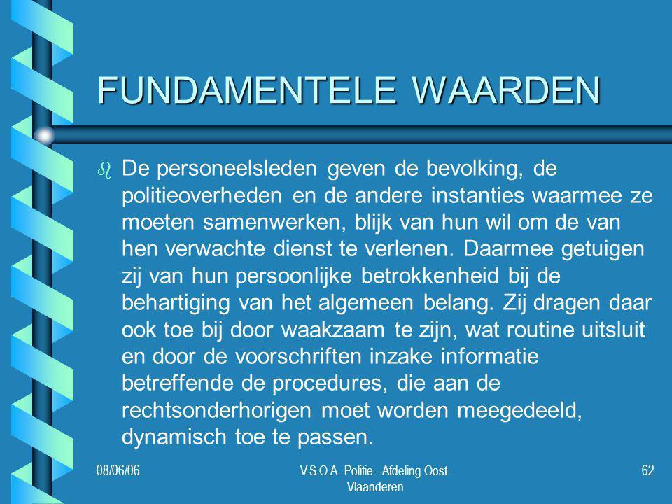 08/06/06V.S.O.A. Politie - Afdeling Oost- Vlaanderen 62 FUNDAMENTELE WAARDEN b b De personeelsleden geven de bevolking, de politieoverheden en de ande