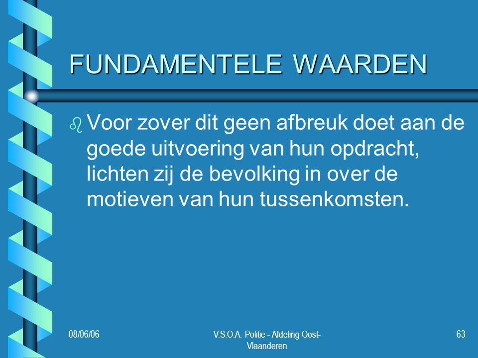 08/06/06V.S.O.A. Politie - Afdeling Oost- Vlaanderen 63 FUNDAMENTELE WAARDEN b b Voor zover dit geen afbreuk doet aan de goede uitvoering van hun opdr