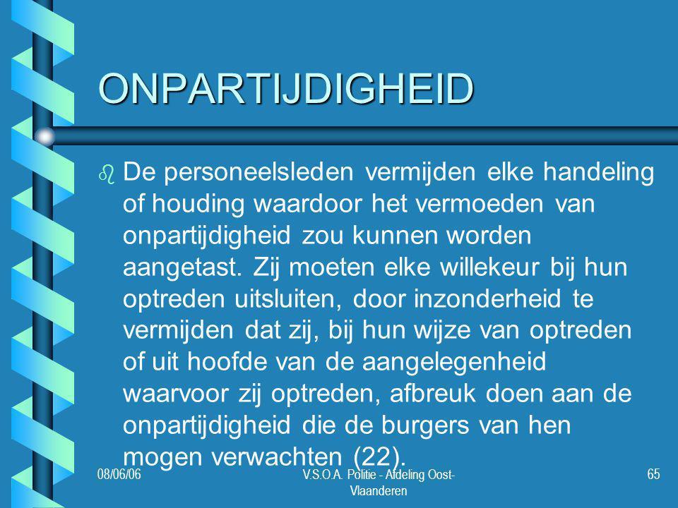 08/06/06V.S.O.A. Politie - Afdeling Oost- Vlaanderen 65 ONPARTIJDIGHEID b b De personeelsleden vermijden elke handeling of houding waardoor het vermoe