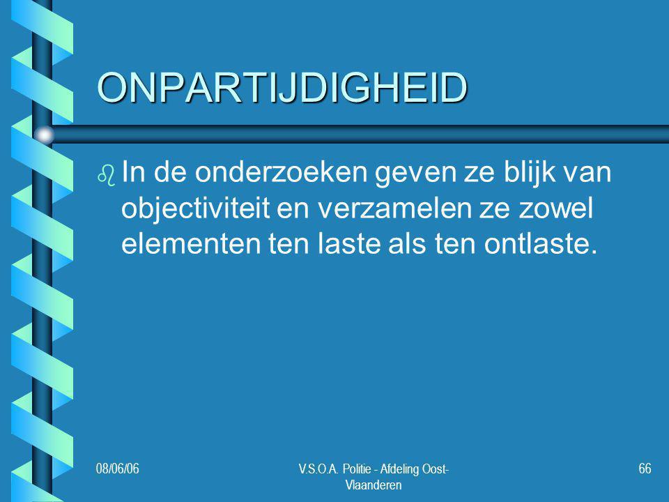 08/06/06V.S.O.A. Politie - Afdeling Oost- Vlaanderen 66 ONPARTIJDIGHEID b b In de onderzoeken geven ze blijk van objectiviteit en verzamelen ze zowel