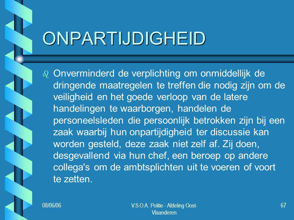 08/06/06V.S.O.A. Politie - Afdeling Oost- Vlaanderen 67 ONPARTIJDIGHEID b b Onverminderd de verplichting om onmiddellijk de dringende maatregelen te t