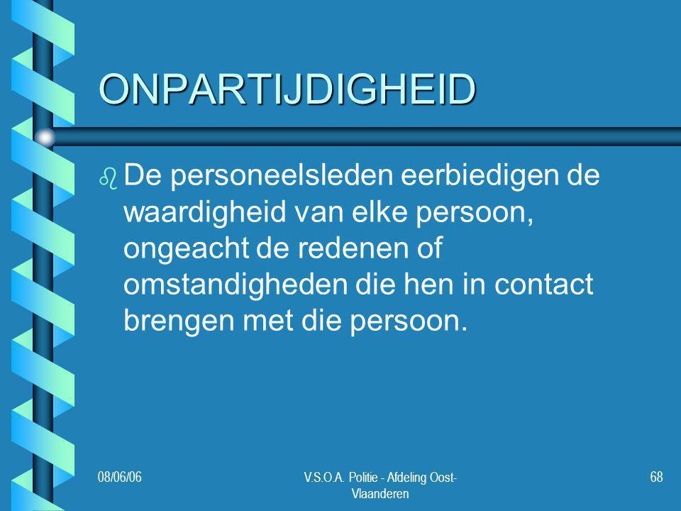 08/06/06V.S.O.A. Politie - Afdeling Oost- Vlaanderen 68 ONPARTIJDIGHEID b b De personeelsleden eerbiedigen de waardigheid van elke persoon, ongeacht d