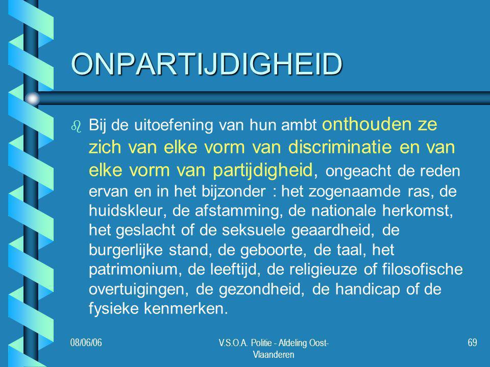 08/06/06V.S.O.A. Politie - Afdeling Oost- Vlaanderen 69 ONPARTIJDIGHEID b b Bij de uitoefening van hun ambt onthouden ze zich van elke vorm van discri