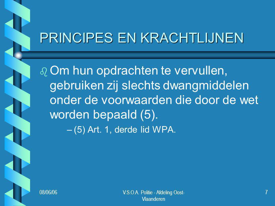 08/06/06V.S.O.A. Politie - Afdeling Oost- Vlaanderen 7 PRINCIPES EN KRACHTLIJNEN b b Om hun opdrachten te vervullen, gebruiken zij slechts dwangmiddel