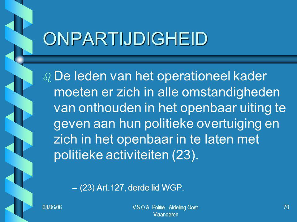 08/06/06V.S.O.A. Politie - Afdeling Oost- Vlaanderen 70 ONPARTIJDIGHEID b b De leden van het operationeel kader moeten er zich in alle omstandigheden