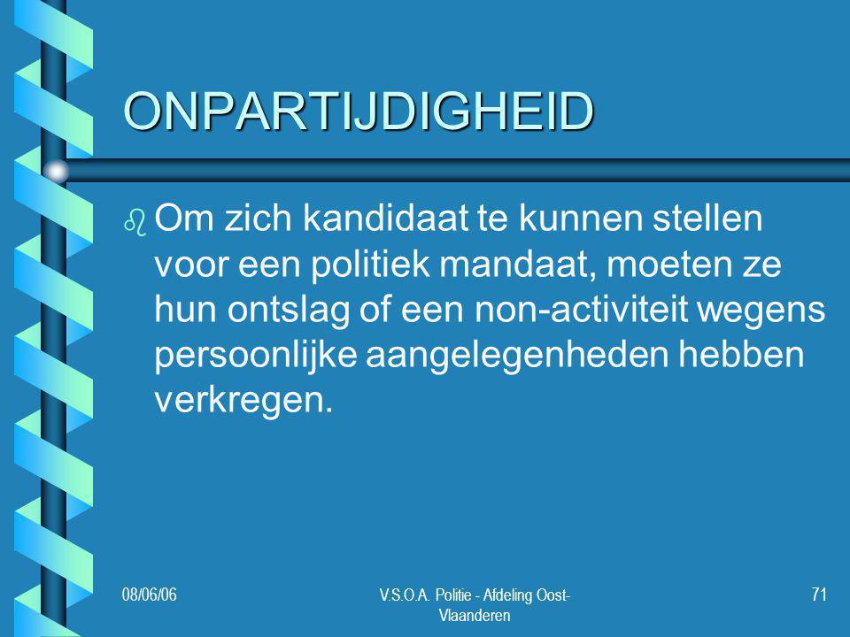 08/06/06V.S.O.A. Politie - Afdeling Oost- Vlaanderen 71 ONPARTIJDIGHEID b b Om zich kandidaat te kunnen stellen voor een politiek mandaat, moeten ze h