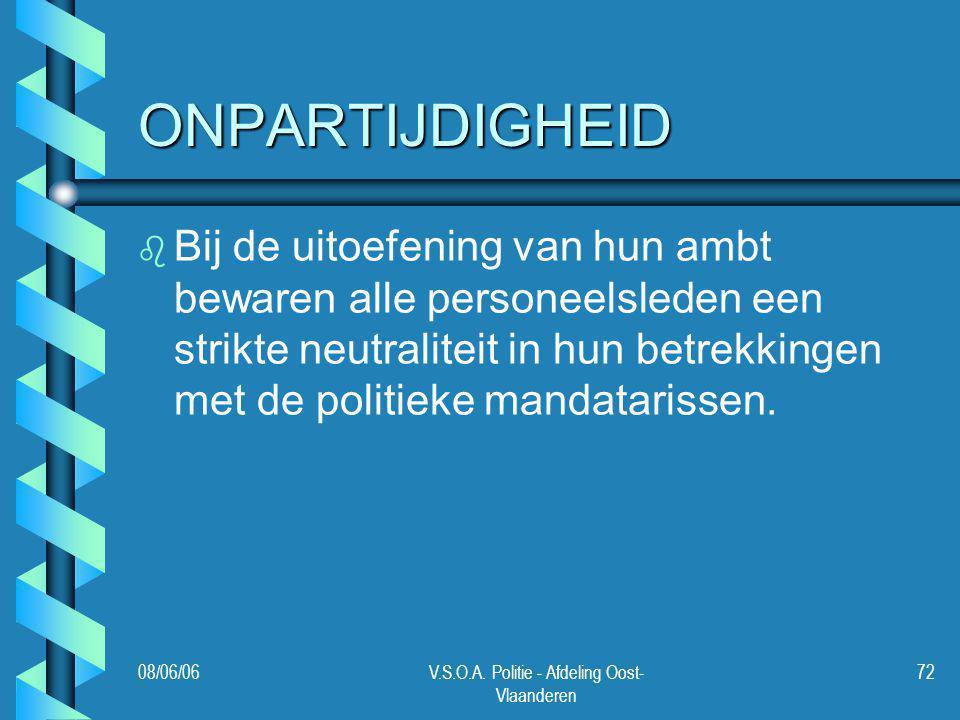 08/06/06V.S.O.A. Politie - Afdeling Oost- Vlaanderen 72 ONPARTIJDIGHEID b b Bij de uitoefening van hun ambt bewaren alle personeelsleden een strikte n