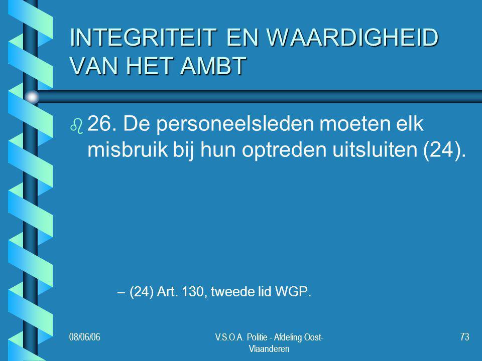 08/06/06V.S.O.A. Politie - Afdeling Oost- Vlaanderen 73 INTEGRITEIT EN WAARDIGHEID VAN HET AMBT b b 26. De personeelsleden moeten elk misbruik bij hun
