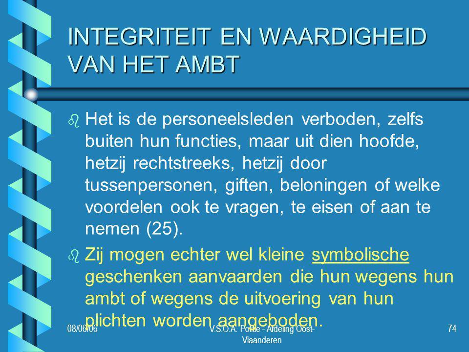 08/06/06V.S.O.A. Politie - Afdeling Oost- Vlaanderen 74 INTEGRITEIT EN WAARDIGHEID VAN HET AMBT b b Het is de personeelsleden verboden, zelfs buiten h