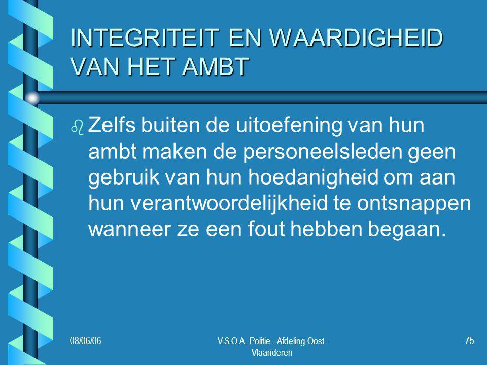 08/06/06V.S.O.A. Politie - Afdeling Oost- Vlaanderen 75 INTEGRITEIT EN WAARDIGHEID VAN HET AMBT b b Zelfs buiten de uitoefening van hun ambt maken de