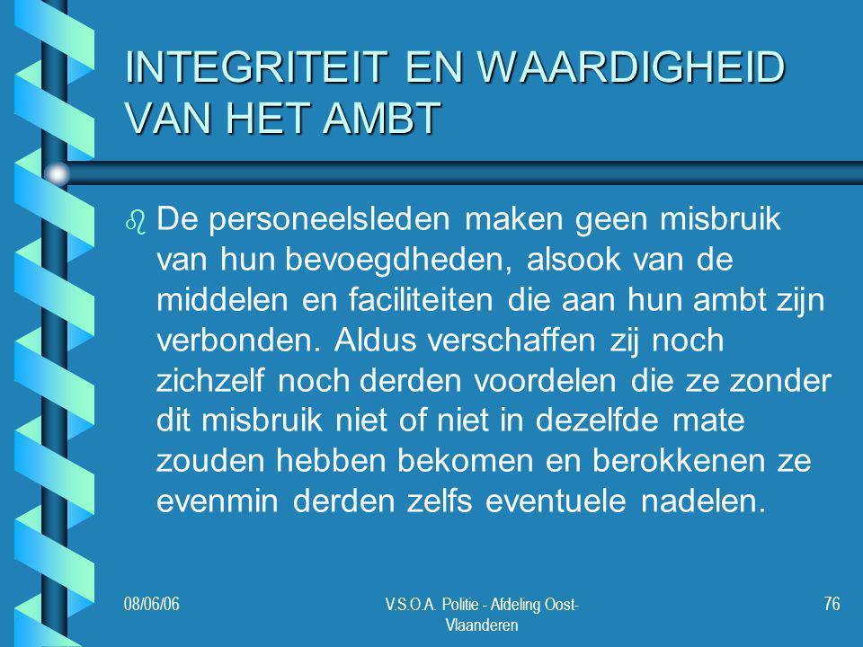 08/06/06V.S.O.A. Politie - Afdeling Oost- Vlaanderen 76 INTEGRITEIT EN WAARDIGHEID VAN HET AMBT b b De personeelsleden maken geen misbruik van hun bev