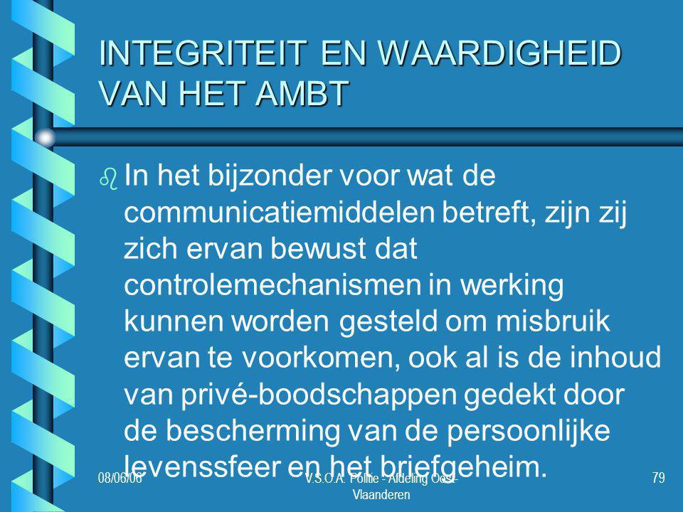 08/06/06V.S.O.A. Politie - Afdeling Oost- Vlaanderen 79 INTEGRITEIT EN WAARDIGHEID VAN HET AMBT b b In het bijzonder voor wat de communicatiemiddelen