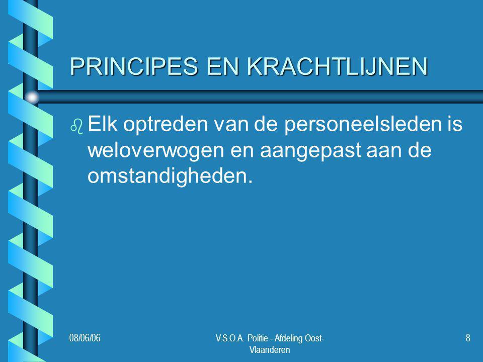 08/06/06V.S.O.A. Politie - Afdeling Oost- Vlaanderen 8 PRINCIPES EN KRACHTLIJNEN b b Elk optreden van de personeelsleden is weloverwogen en aangepast