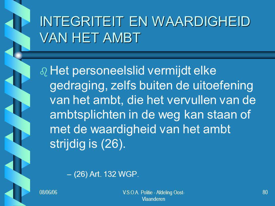 08/06/06V.S.O.A. Politie - Afdeling Oost- Vlaanderen 80 INTEGRITEIT EN WAARDIGHEID VAN HET AMBT b b Het personeelslid vermijdt elke gedraging, zelfs b