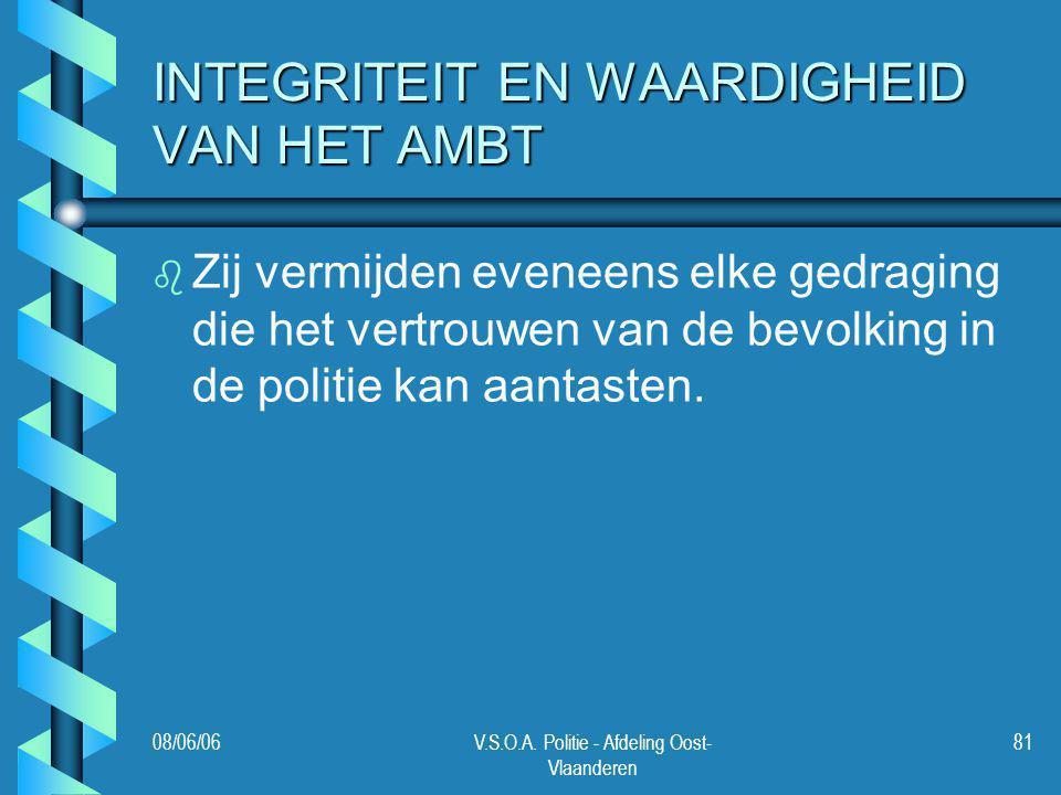 08/06/06V.S.O.A. Politie - Afdeling Oost- Vlaanderen 81 INTEGRITEIT EN WAARDIGHEID VAN HET AMBT b b Zij vermijden eveneens elke gedraging die het vert